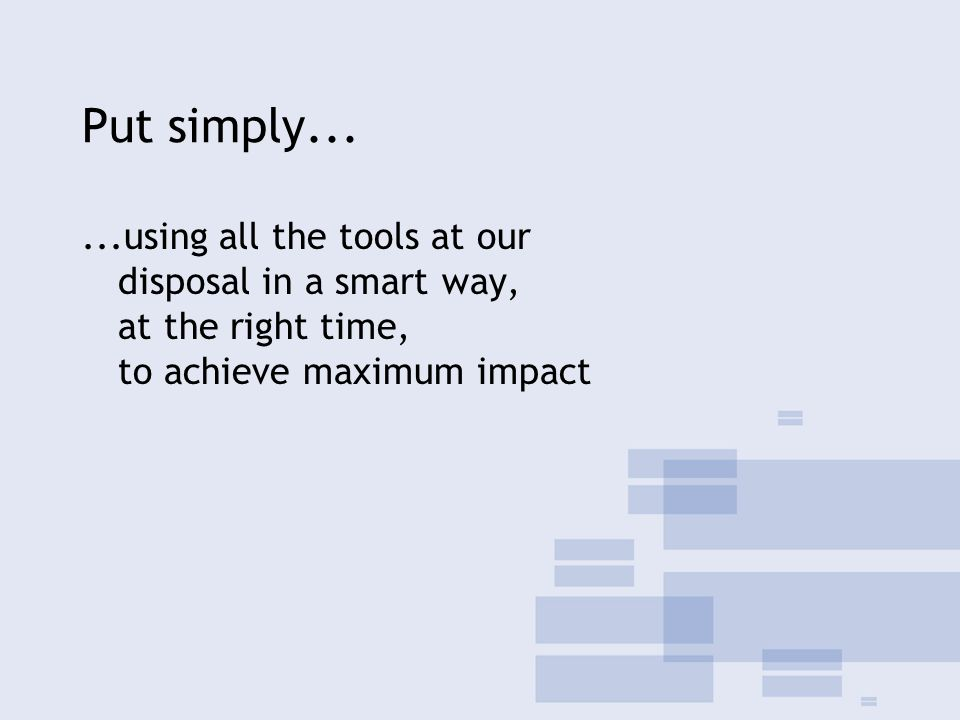 Put simply......using all the tools at our disposal in a smart way, at the right time, to achieve maximum impact