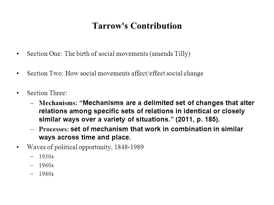 Tarrow s Contribution Section One: The birth of social movements (amends Tilly) Section Two: How social movements affect/effect social change Section Three: –Mechanisms: Mechanisms are a delimited set of changes that alter relations among specific sets of relations in identical or closely similar ways over a variety of situations. (2011, p.