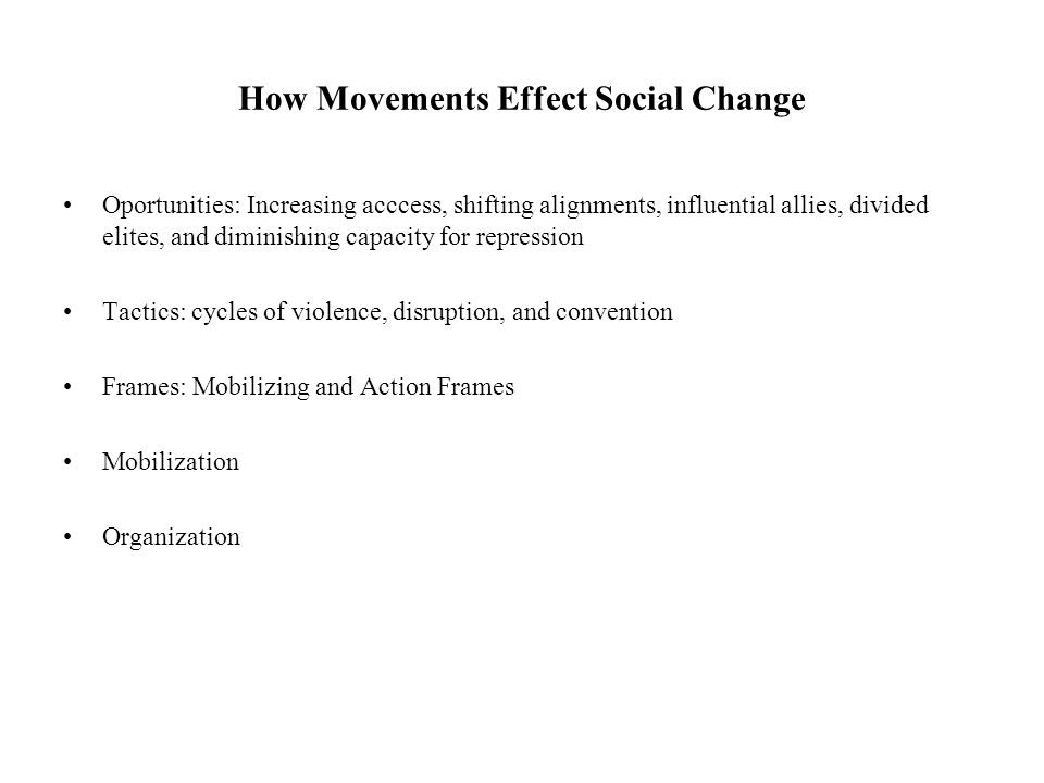 How Movements Effect Social Change Oportunities: Increasing acccess, shifting alignments, influential allies, divided elites, and diminishing capacity for repression Tactics: cycles of violence, disruption, and convention Frames: Mobilizing and Action Frames Mobilization Organization