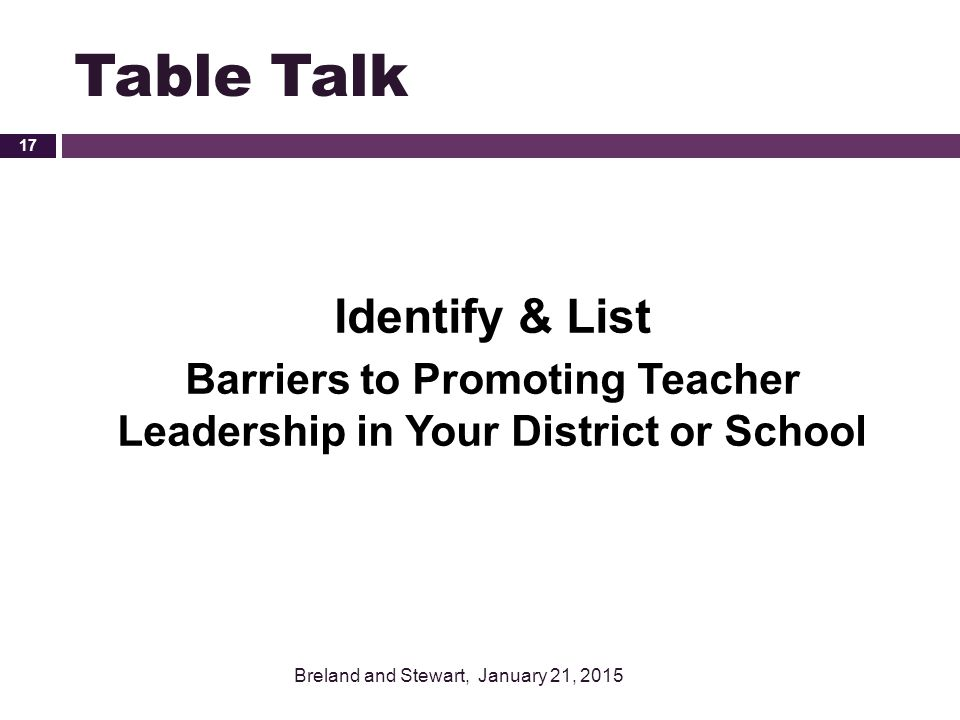 Table Talk Identify & List Barriers to Promoting Teacher Leadership in Your District or School Breland and Stewart, January 21, 2015 17