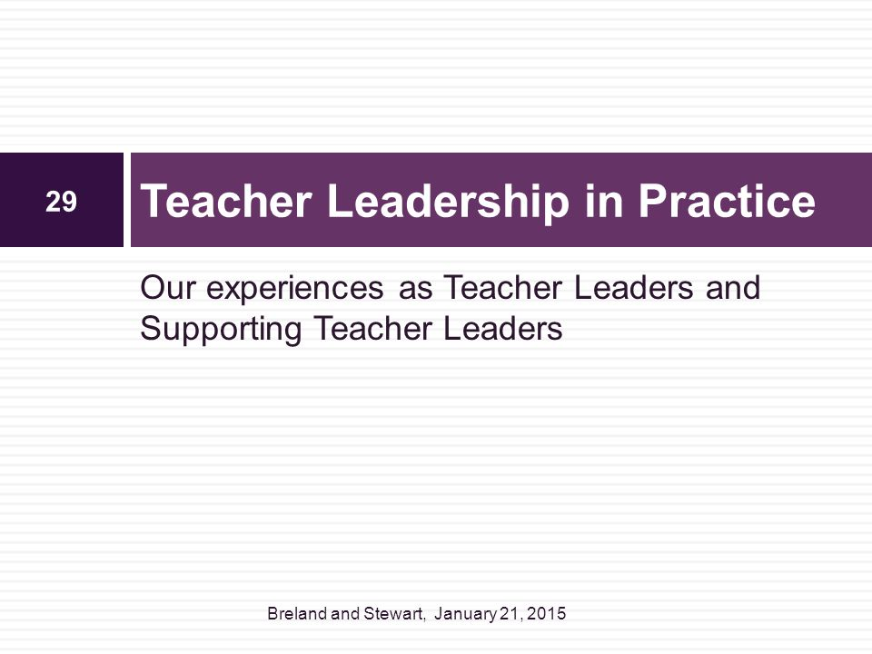 Our experiences as Teacher Leaders and Supporting Teacher Leaders Teacher Leadership in Practice 29 Breland and Stewart, January 21, 2015