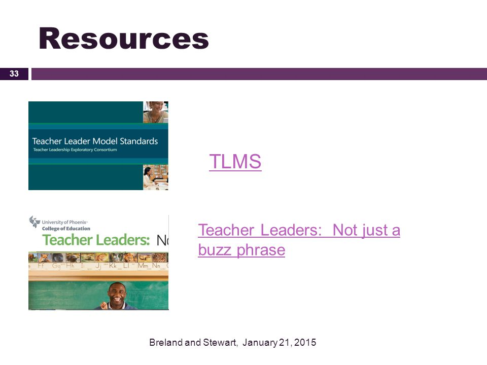 Resources TLMS Breland and Stewart, January 21, 2015 33 Teacher Leaders: Not just a buzz phrase