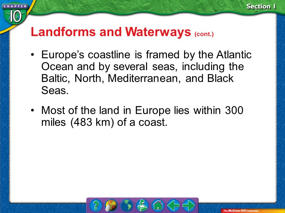 Section 1 Landforms and Waterways (cont.) Europe's coastline is framed by the Atlantic Ocean and by several seas, including the Baltic, North, Mediterranean, and Black Seas.