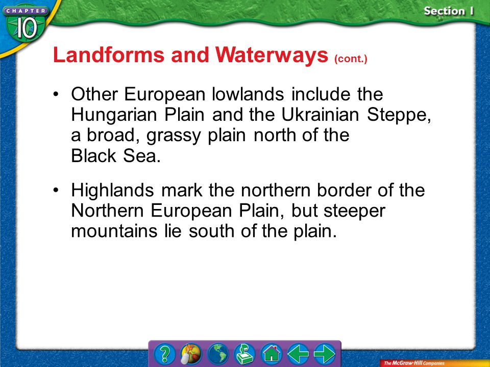 Section 1 Landforms and Waterways (cont.) Other European lowlands include the Hungarian Plain and the Ukrainian Steppe, a broad, grassy plain north of the Black Sea.