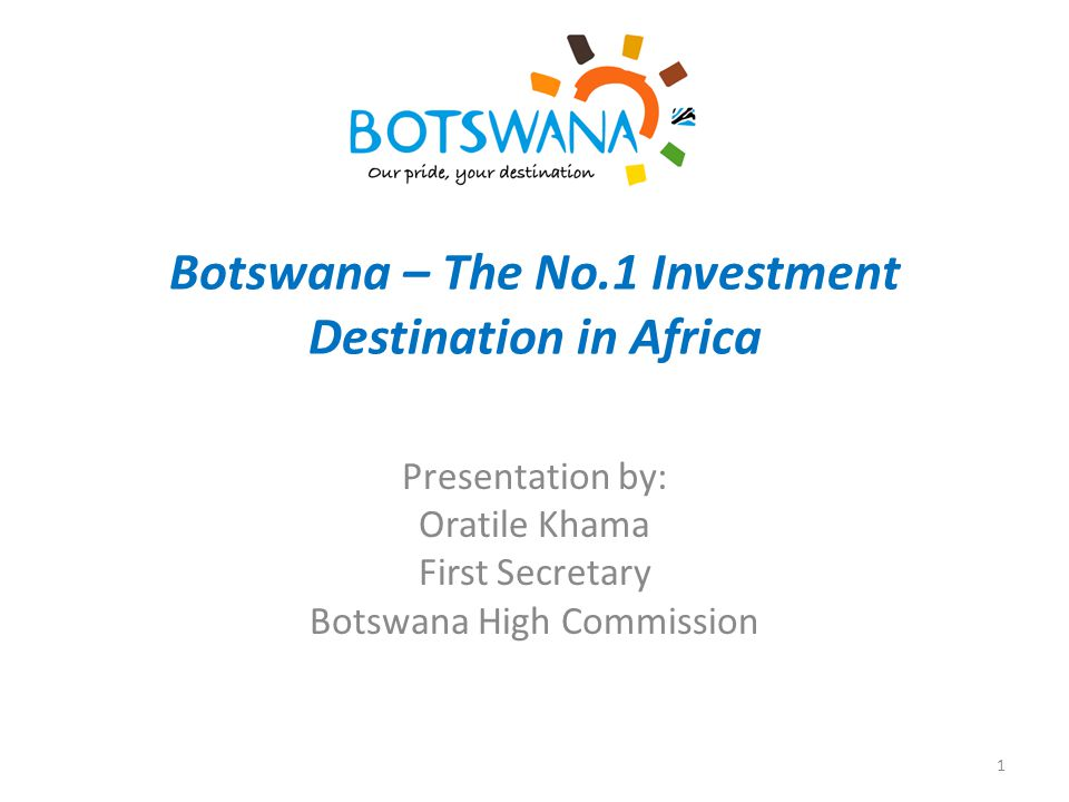 Botswana – The No.1 Investment Destination in Africa Presentation by: Oratile Khama First Secretary Botswana High Commission 1