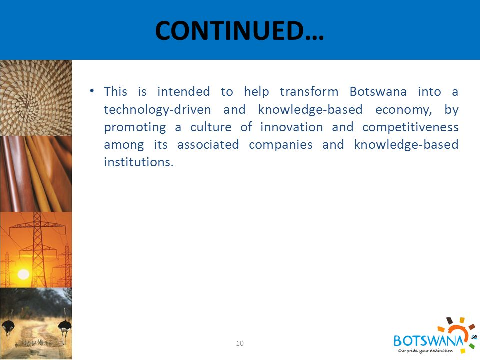 CONTINUED… 10 This is intended to help transform Botswana into a technology-driven and knowledge-based economy, by promoting a culture of innovation and competitiveness among its associated companies and knowledge-based institutions.