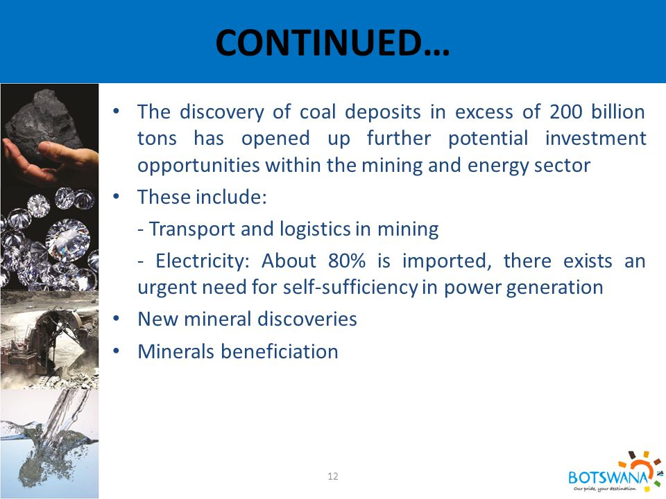 CONTINUED… 12 The discovery of coal deposits in excess of 200 billion tons has opened up further potential investment opportunities within the mining and energy sector These include: - Transport and logistics in mining - Electricity: About 80% is imported, there exists an urgent need for self-sufficiency in power generation New mineral discoveries Minerals beneficiation