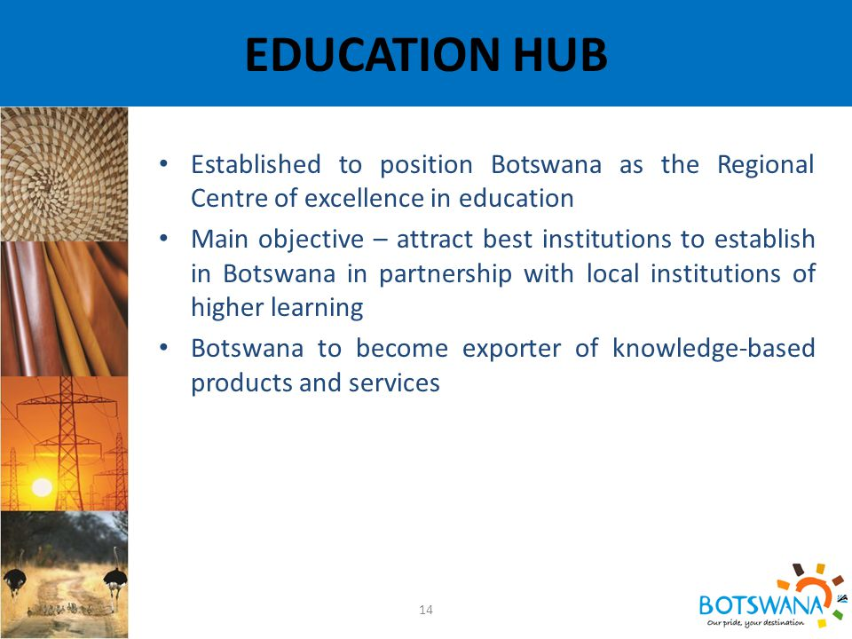 EDUCATION HUB 14 Established to position Botswana as the Regional Centre of excellence in education Main objective – attract best institutions to establish in Botswana in partnership with local institutions of higher learning Botswana to become exporter of knowledge-based products and services