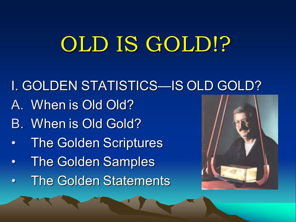 OLD IS GOLD!? I. GOLDEN STATISTICS—IS OLD GOLD? A.When is Old Old? B.When is Old Gold? The Golden ScripturesThe Golden Scriptures The Golden SamplesTh