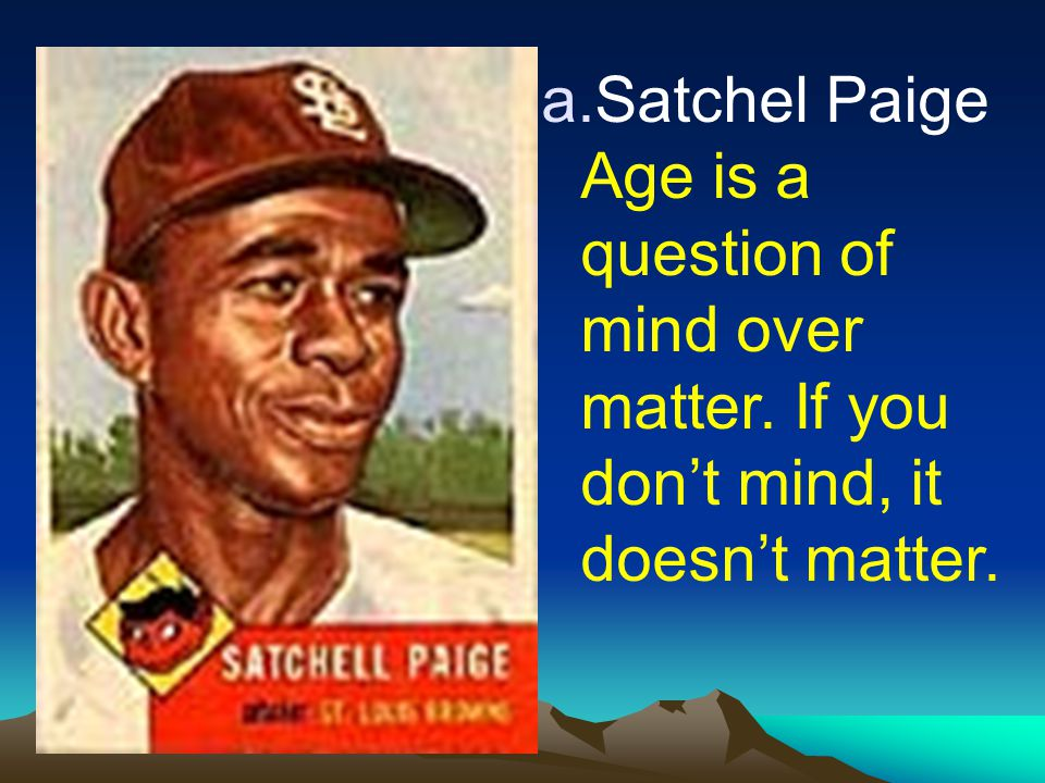 a.Satchel Paige Age is a question of mind over matter. If you don't mind, it doesn't matter.