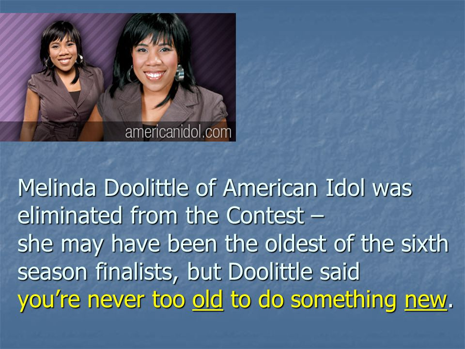 Melinda Doolittle of American Idol was eliminated from the Contest – she may have been the oldest of the sixth season finalists, but Doolittle said yo