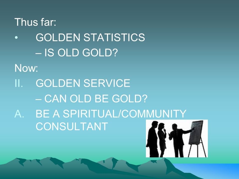 Thus far: GOLDEN STATISTICS – IS OLD GOLD? Now: II.GOLDEN SERVICE – CAN OLD BE GOLD? A.BE A SPIRITUAL/COMMUNITY CONSULTANT