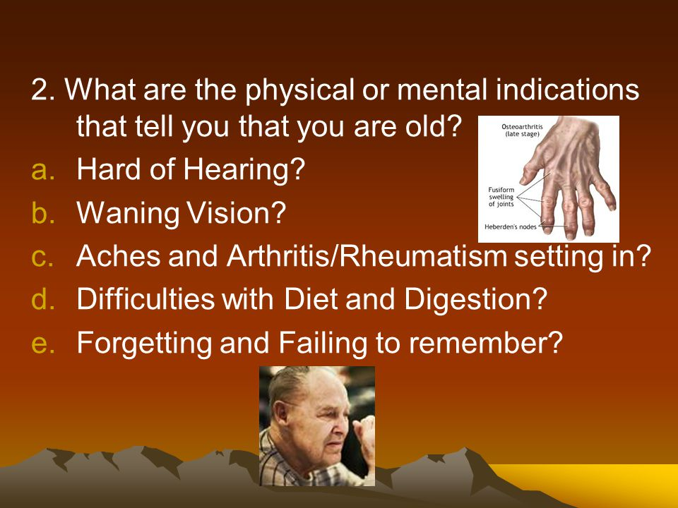 2. What are the physical or mental indications that tell you that you are old? a.Hard of Hearing? b.Waning Vision? c.Aches and Arthritis/Rheumatism se