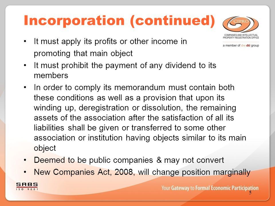 Incorporation (continued) It must apply its profits or other income in promoting that main object It must prohibit the payment of any dividend to its