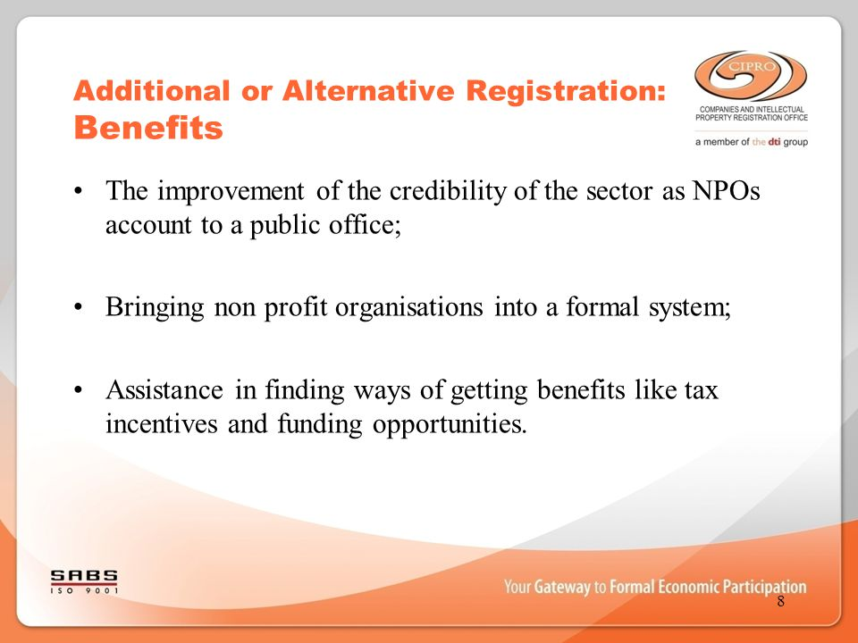 Additional or Alternative Registration: Benefits The improvement of the credibility of the sector as NPOs account to a public office; Bringing non pro