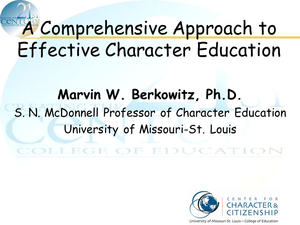 A Comprehensive Approach to Effective Character Education Marvin W. Berkowitz, Ph.D. S. N. McDonnell Professor of Character Education University of Mi
