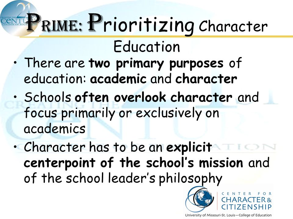 P RIME: P P RIME: P rioritizing Character Education There are two primary purposes of education: academic and character Schools often overlook charact