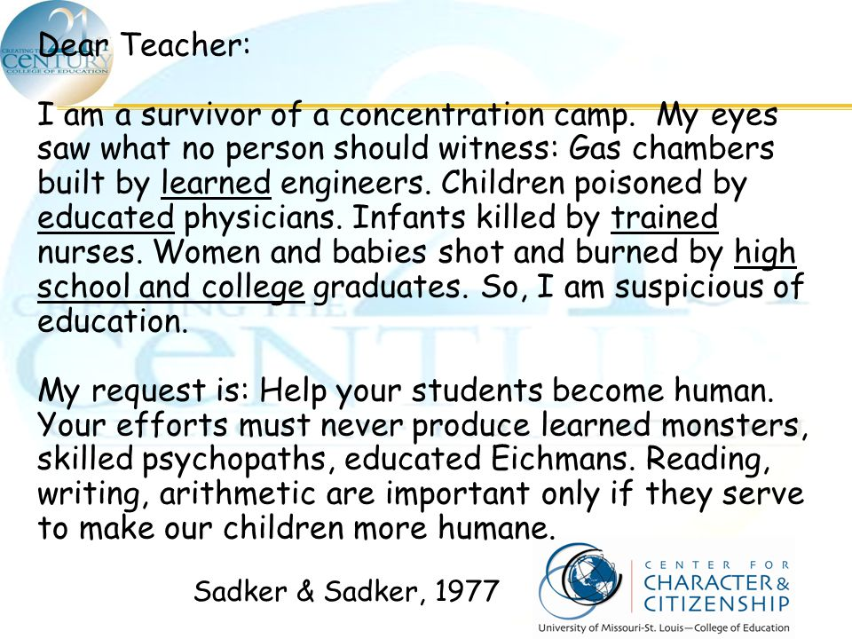 Dear Teacher: I am a survivor of a concentration camp. My eyes saw what no person should witness: Gas chambers built by learned engineers. Children po
