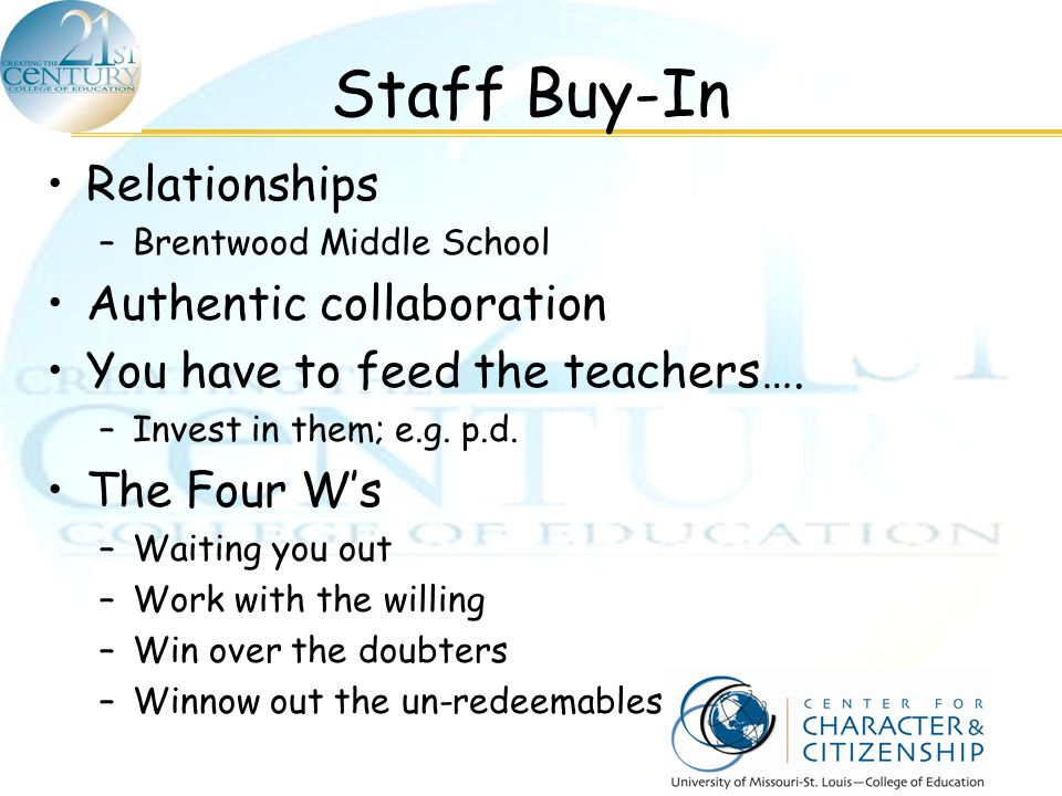 Staff Buy-In Relationships –Brentwood Middle School Authentic collaboration You have to feed the teachers…. –Invest in them; e.g. p.d. The Four W's –W