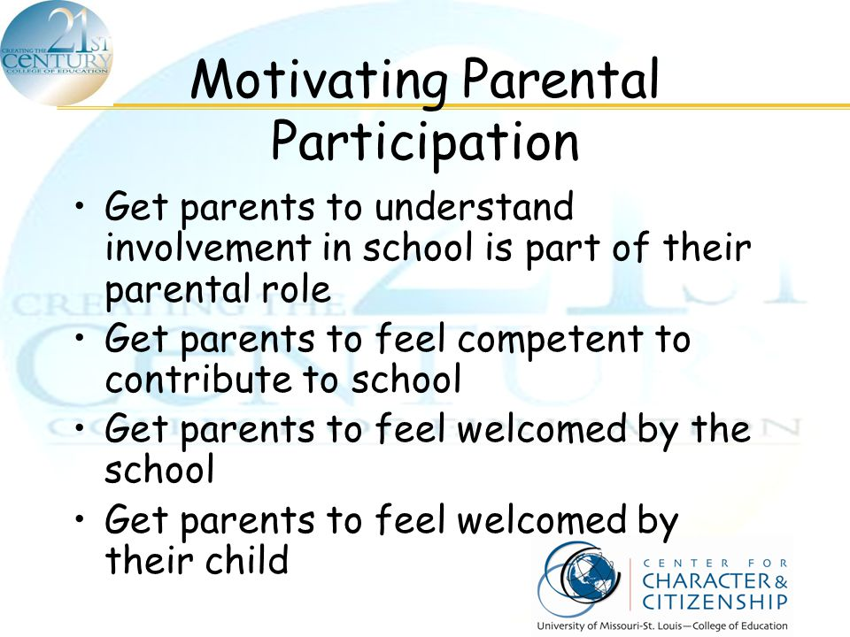 Motivating Parental Participation Get parents to understand involvement in school is part of their parental role Get parents to feel competent to cont