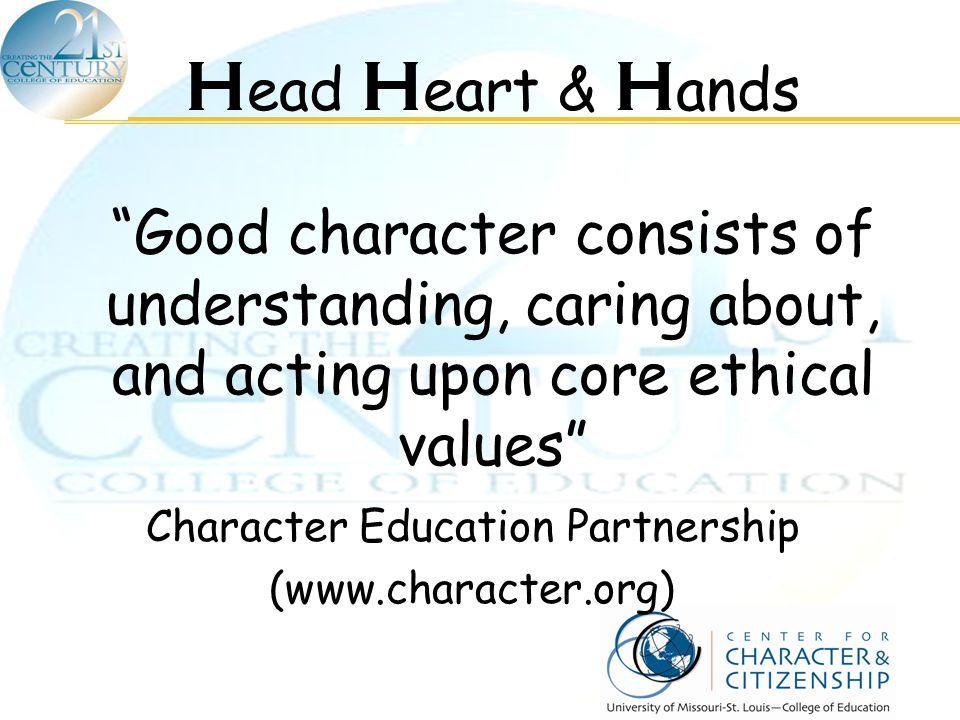 "H ead H eart & H ands ""Good character consists of understanding, caring about, and acting upon core ethical values"" Character Education Partnership (w"