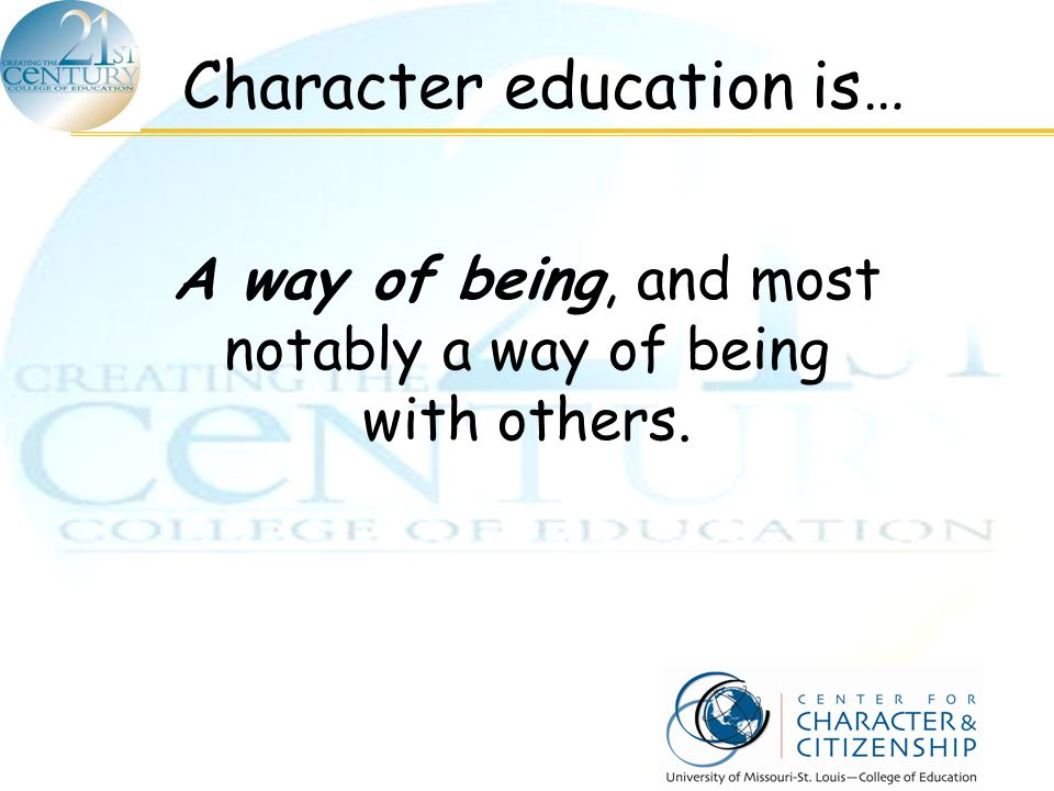 Character education is… A way of being, and most notably a way of being with others.