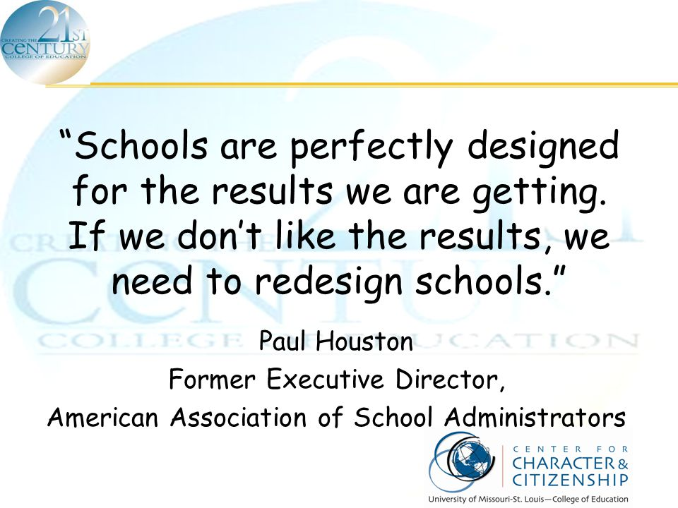 """Schools are perfectly designed for the results we are getting. If we don't like the results, we need to redesign schools."" Paul Houston Former Execut"