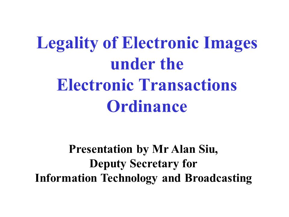 Legality of Electronic Images under the Electronic Transactions Ordinance Presentation by Mr Alan Siu, Deputy Secretary for Information Technology and