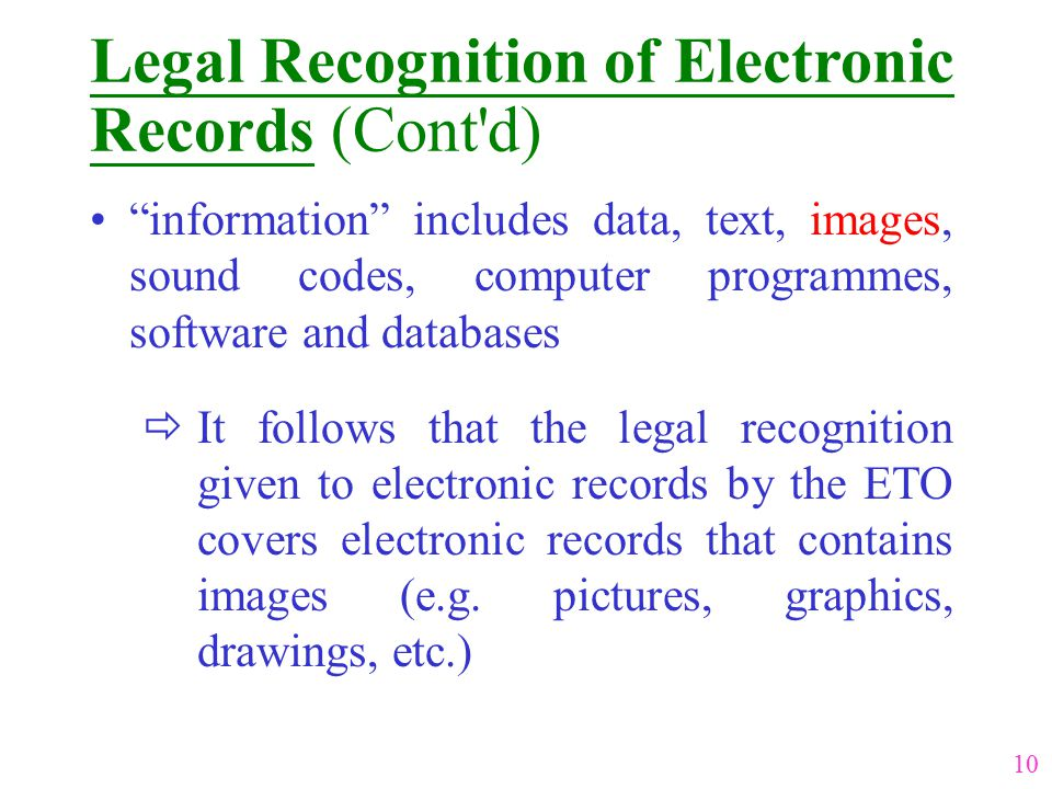 Legal Recognition of Electronic Records (Cont d) information includes data, text, images, sound codes, computer programmes, software and databases  It follows that the legal recognition given to electronic records by the ETO covers electronic records that contains images (e.g.