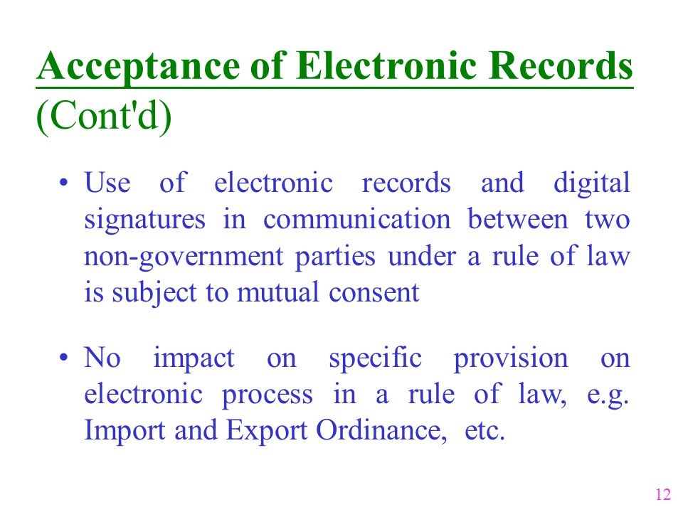 Acceptance of Electronic Records (Cont d) Use of electronic records and digital signatures in communication between two non-government parties under a rule of law is subject to mutual consent No impact on specific provision on electronic process in a rule of law, e.g.