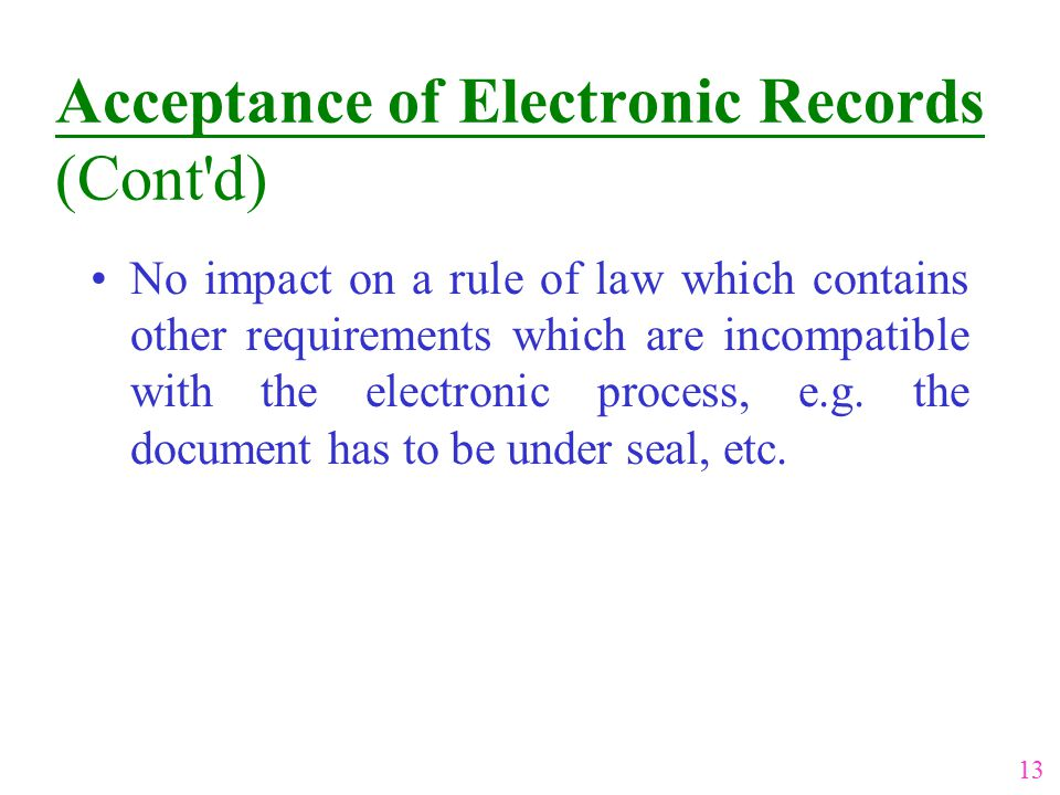 Acceptance of Electronic Records (Cont'd) No impact on a rule of law which contains other requirements which are incompatible with the electronic proc