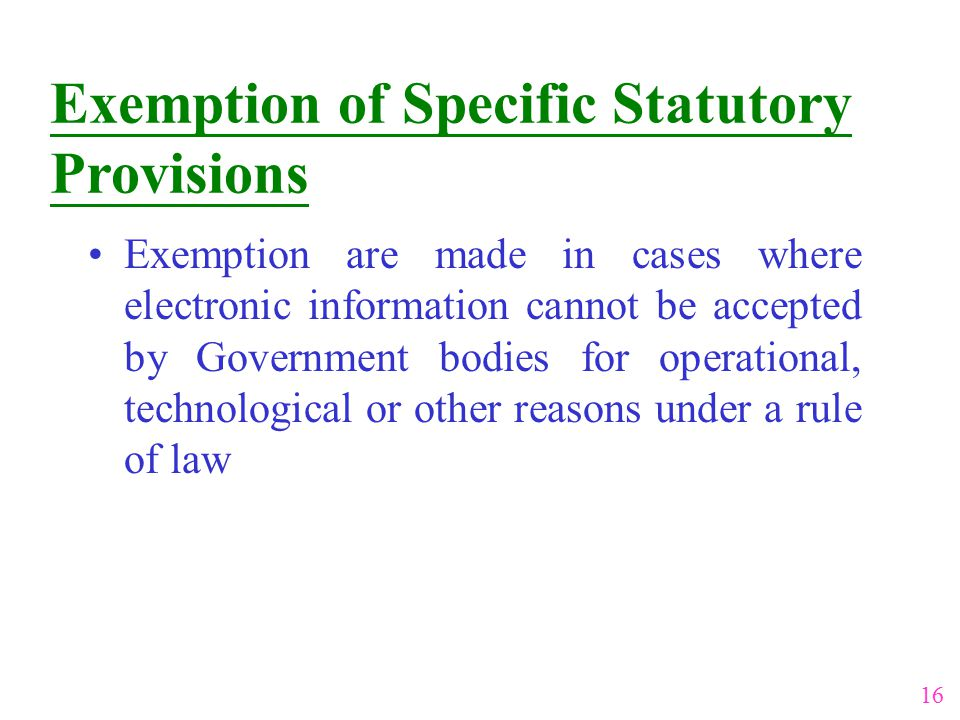 Exemption of Specific Statutory Provisions Exemption are made in cases where electronic information cannot be accepted by Government bodies for operat