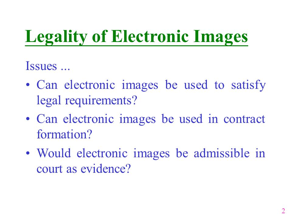 Legality of Electronic Images Issues... Can electronic images be used to satisfy legal requirements? Can electronic images be used in contract formati
