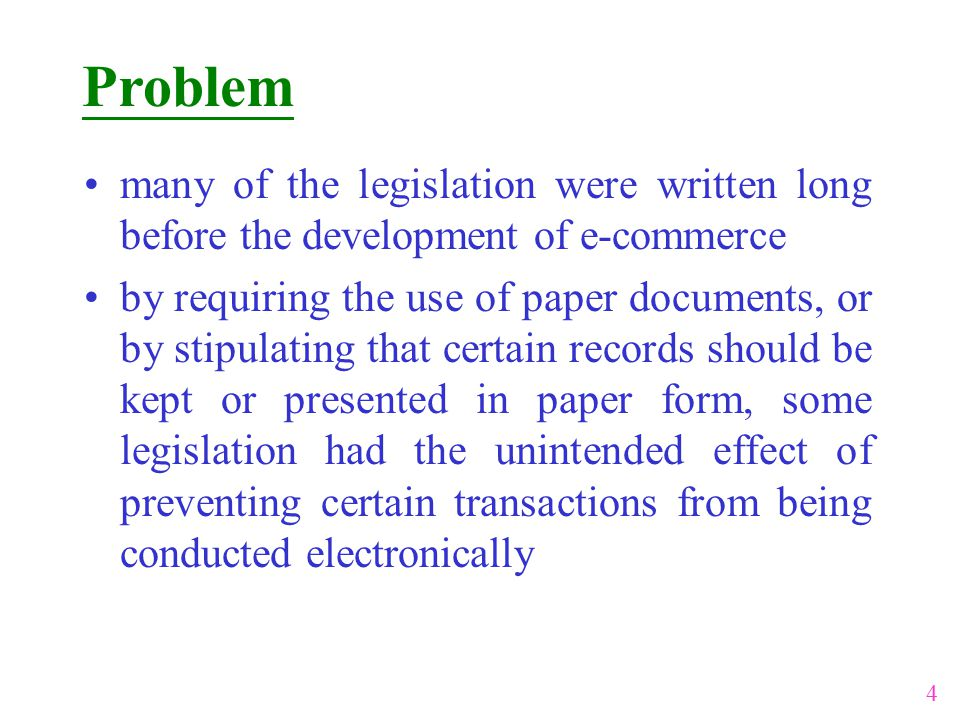 Problem many of the legislation were written long before the development of e-commerce by requiring the use of paper documents, or by stipulating that certain records should be kept or presented in paper form, some legislation had the unintended effect of preventing certain transactions from being conducted electronically 4