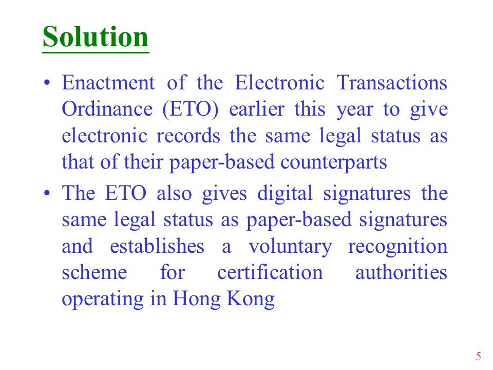 Solution 5 Enactment of the Electronic Transactions Ordinance (ETO) earlier this year to give electronic records the same legal status as that of their paper-based counterparts The ETO also gives digital signatures the same legal status as paper-based signatures and establishes a voluntary recognition scheme for certification authorities operating in Hong Kong