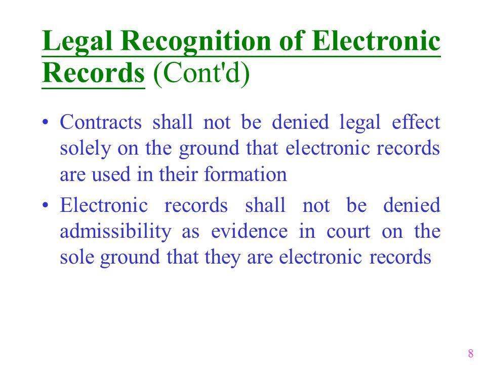 Contracts shall not be denied legal effect solely on the ground that electronic records are used in their formation Electronic records shall not be denied admissibility as evidence in court on the sole ground that they are electronic records 8 Legal Recognition of Electronic Records (Cont d)