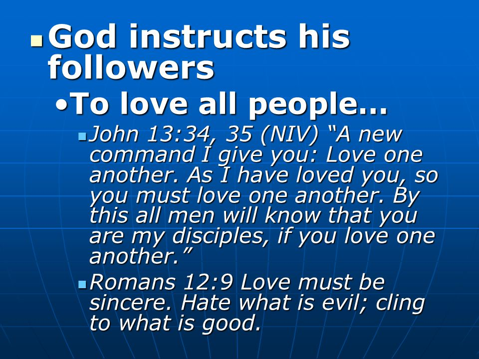 God instructs his followers God instructs his followers To love all people…To love all people… John 13:34, 35 (NIV) A new command I give you: Love one another.