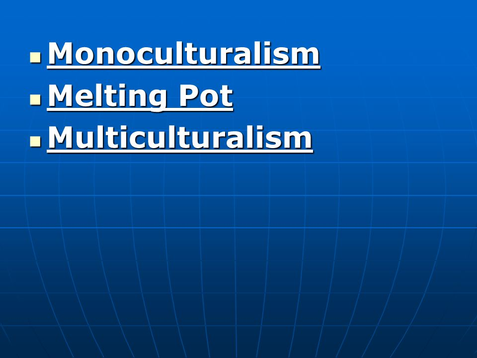 Monoculturalism Monoculturalism Melting Pot Melting Pot Multiculturalism Multiculturalism