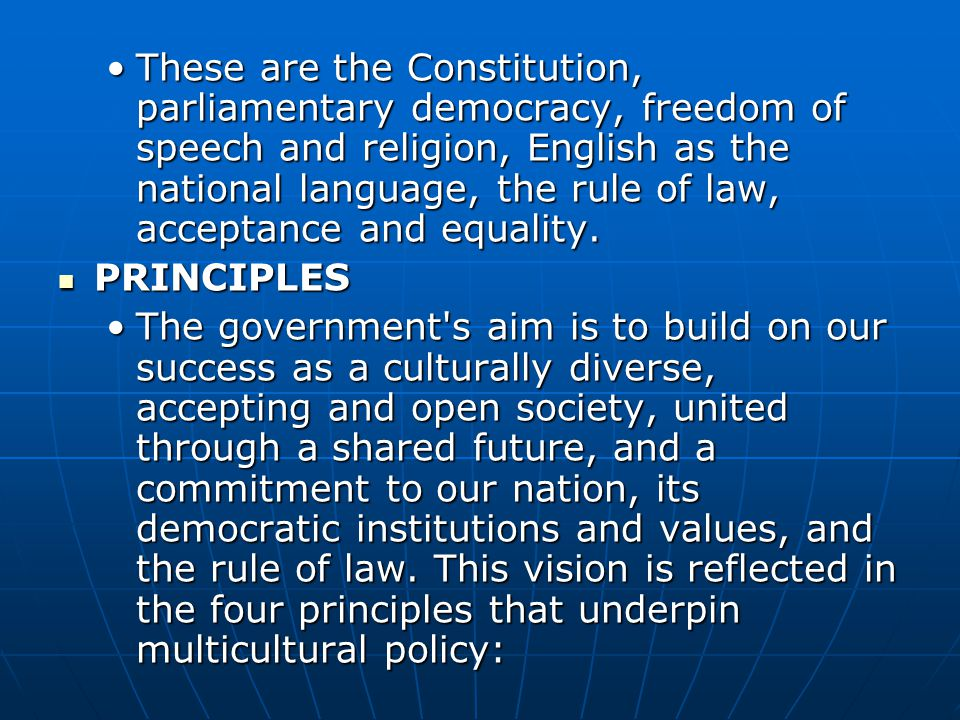 These are the Constitution, parliamentary democracy, freedom of speech and religion, English as the national language, the rule of law, acceptance and equality.These are the Constitution, parliamentary democracy, freedom of speech and religion, English as the national language, the rule of law, acceptance and equality.