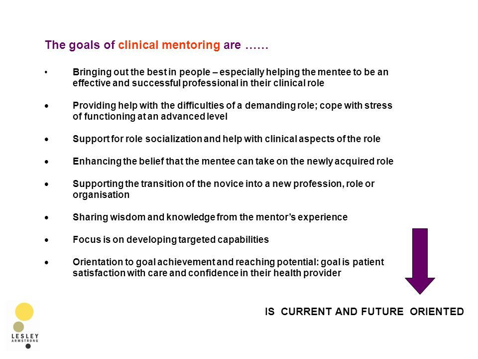 The goals of clinical mentoring are …… Bringing out the best in people – especially helping the mentee to be an effective and successful professional in their clinical role  Providing help with the difficulties of a demanding role; cope with stress of functioning at an advanced level  Support for role socialization and help with clinical aspects of the role  Enhancing the belief that the mentee can take on the newly acquired role  Supporting the transition of the novice into a new profession, role or organisation  Sharing wisdom and knowledge from the mentor's experience  Focus is on developing targeted capabilities  Orientation to goal achievement and reaching potential: goal is patient satisfaction with care and confidence in their health provider IS CURRENT AND FUTURE ORIENTED