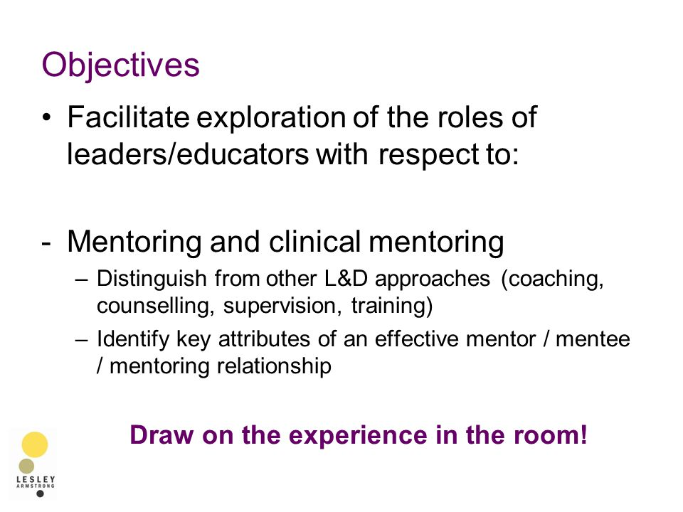 Objectives Facilitate exploration of the roles of leaders/educators with respect to: -Mentoring and clinical mentoring –Distinguish from other L&D approaches (coaching, counselling, supervision, training) –Identify key attributes of an effective mentor / mentee / mentoring relationship Draw on the experience in the room!