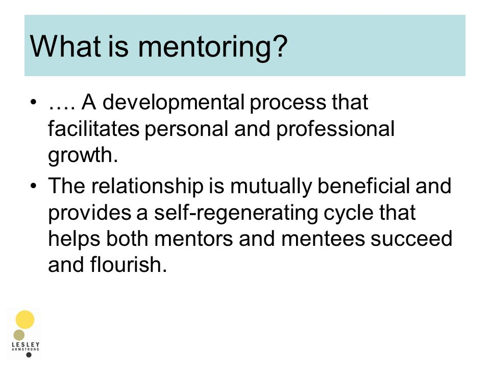 What is mentoring. …. A developmental process that facilitates personal and professional growth.
