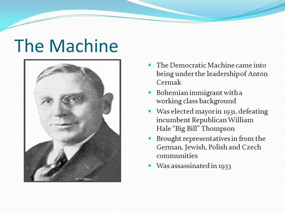 The Machine The Democratic Machine came into being under the leadership of Anton Cermak Bohemian immigrant with a working class background Was elected