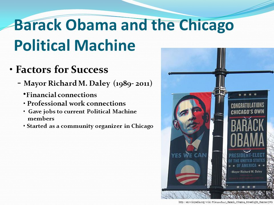 Barack Obama and the Chicago Political Machine http://en.wikipedia.org/wiki/File:20081117_Barack_Obama_Streetlight_Banner.JPG Factors for Success - Ma