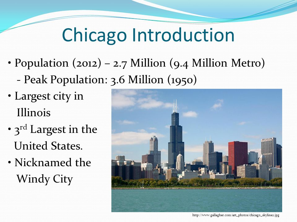 Chicago Introduction Population (2012) – 2.7 Million (9.4 Million Metro) - Peak Population: 3.6 Million (1950) Largest city in Illinois 3 rd Largest i
