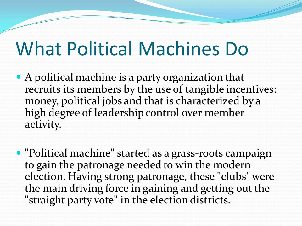 What Political Machines Do A political machine is a party organization that recruits its members by the use of tangible incentives: money, political j