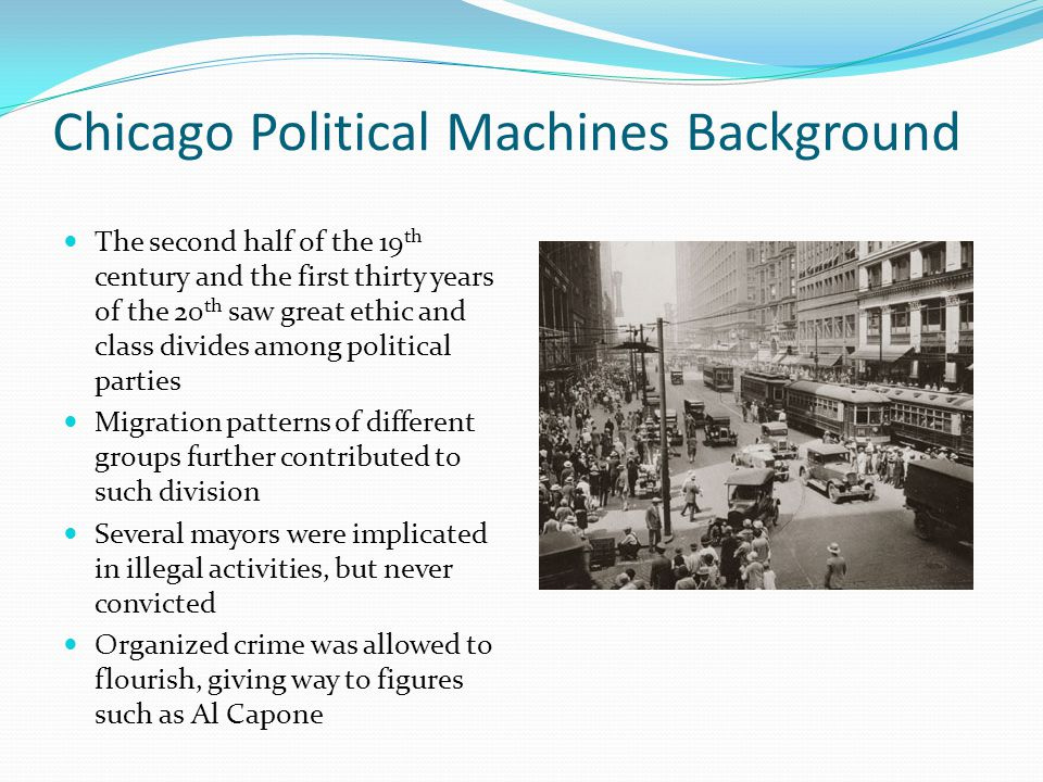 Chicago Political Machines Background The second half of the 19 th century and the first thirty years of the 20 th saw great ethic and class divides a