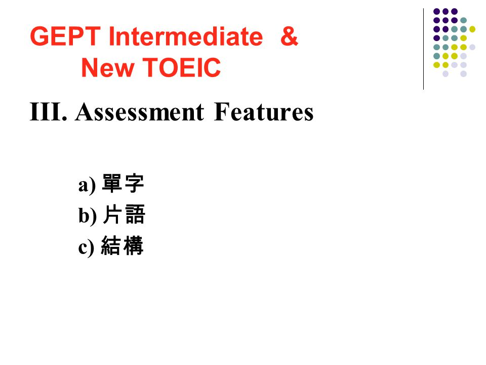 GEPT Intermediate & New TOEIC III. Assessment Features a) 單字 b) 片語 c) 結構