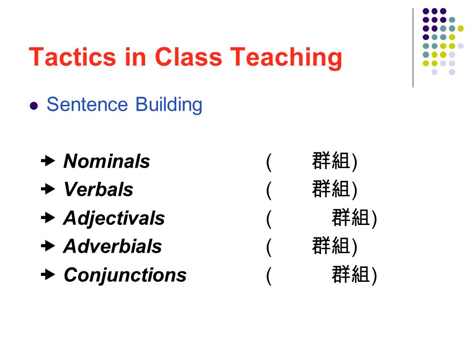 Tactics in Class Teaching Sentence Building  Nominals ( 名詞群組 )  Verbals ( 動詞群組 )  Adjectivals ( 形容詞群組 )  Adverbials ( 副詞群組 )  Conjunctions ( 連接詞群組 )