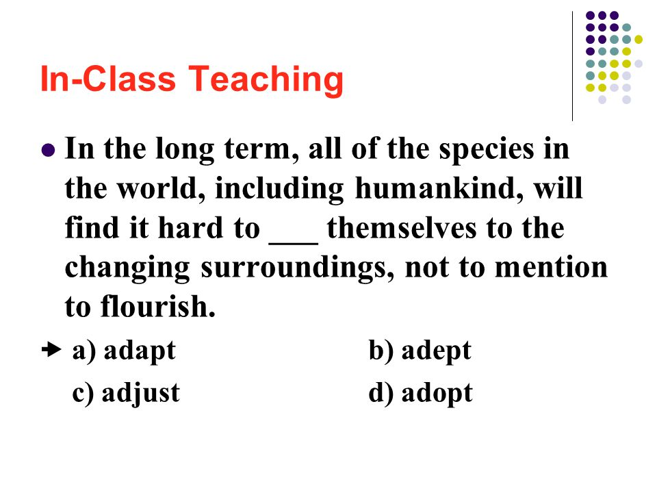 In-Class Teaching In the long term, all of the species in the world, including humankind, will find it hard to ___ themselves to the changing surroundings, not to mention to flourish.